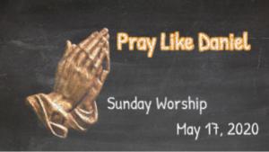 Sunday Worship, May 17, 2020 Pray Like Daniel