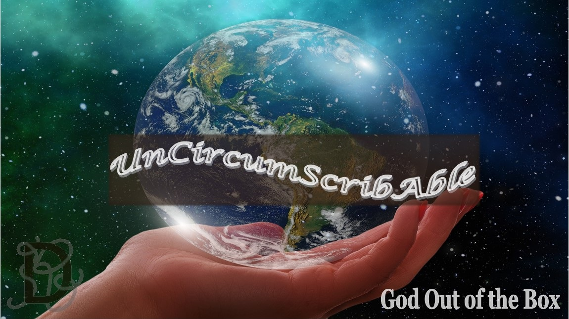 Take God out of the Box. Discover the Uncircumscribable God, existing Beyond Boundaries, Time, and Limits.