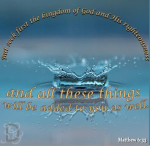 Matthew 6:33   Seek first his kingdom and his righteousness and all these things will be added to you as well